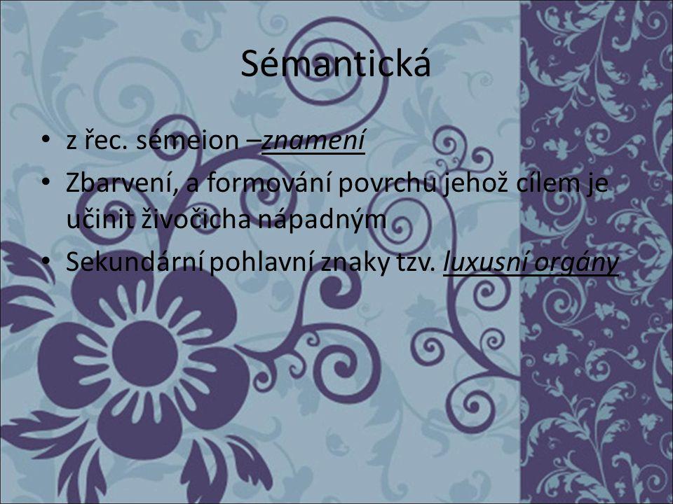 Sémantická z řec. sémeion –znamení Zbarvení, a formování povrchu jehož cílem je učinit živočicha nápadným Sekundární pohlavní znaky tzv. luxusní orgán