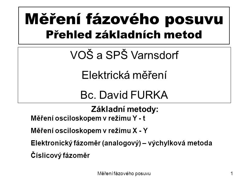 Měření fázového posuvu1 Měření fázového posuvu Přehled základních metod Základní metody: Měření osciloskopem v režimu Y - t Měření osciloskopem v reži