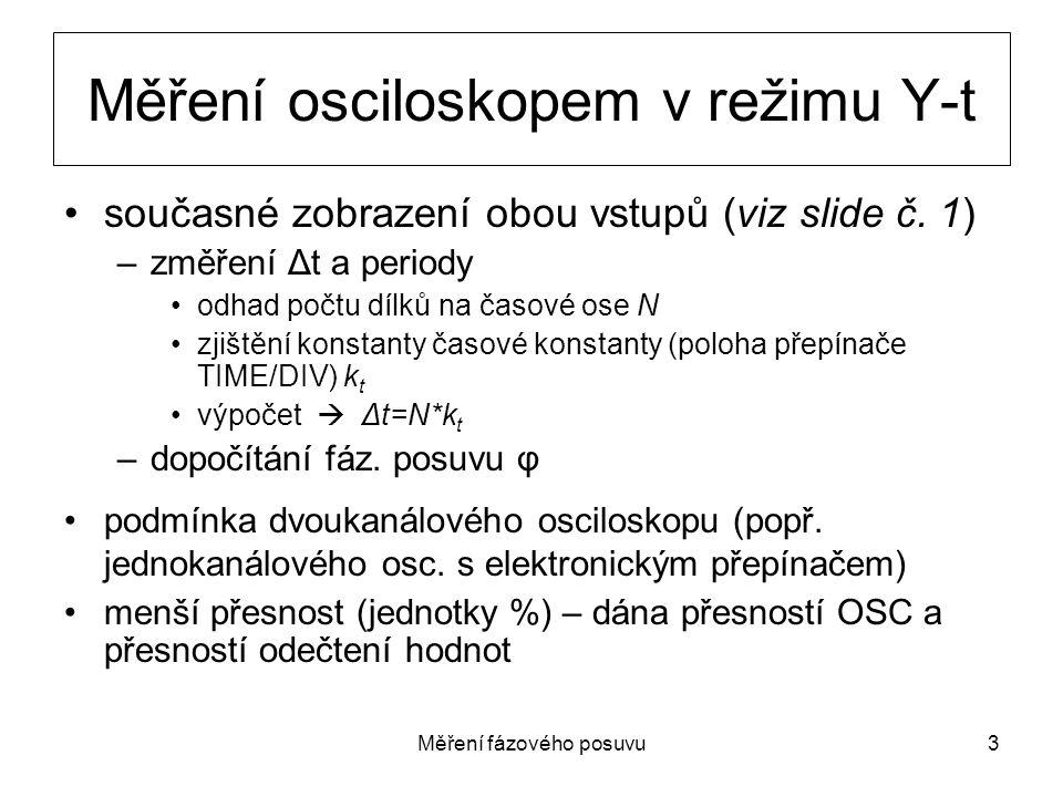 Měření fázového posuvu3 Měření osciloskopem v režimu Y-t současné zobrazení obou vstupů (viz slide č. 1) –změření Δt a periody odhad počtu dílků na ča