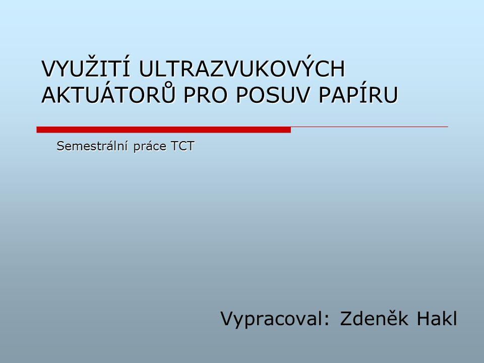 VYUŽITÍ ULTRAZVUKOVÝCH AKTUÁTORŮ PRO POSUV PAPÍRU Vypracoval: Zdeněk Hakl Semestrální práce TCT