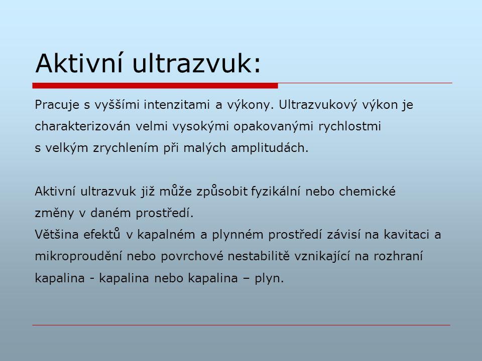 Aktivní ultrazvuk: Pracuje s vyššími intenzitami a výkony. Ultrazvukový výkon je charakterizován velmi vysokými opakovanými rychlostmi s velkým zrychl