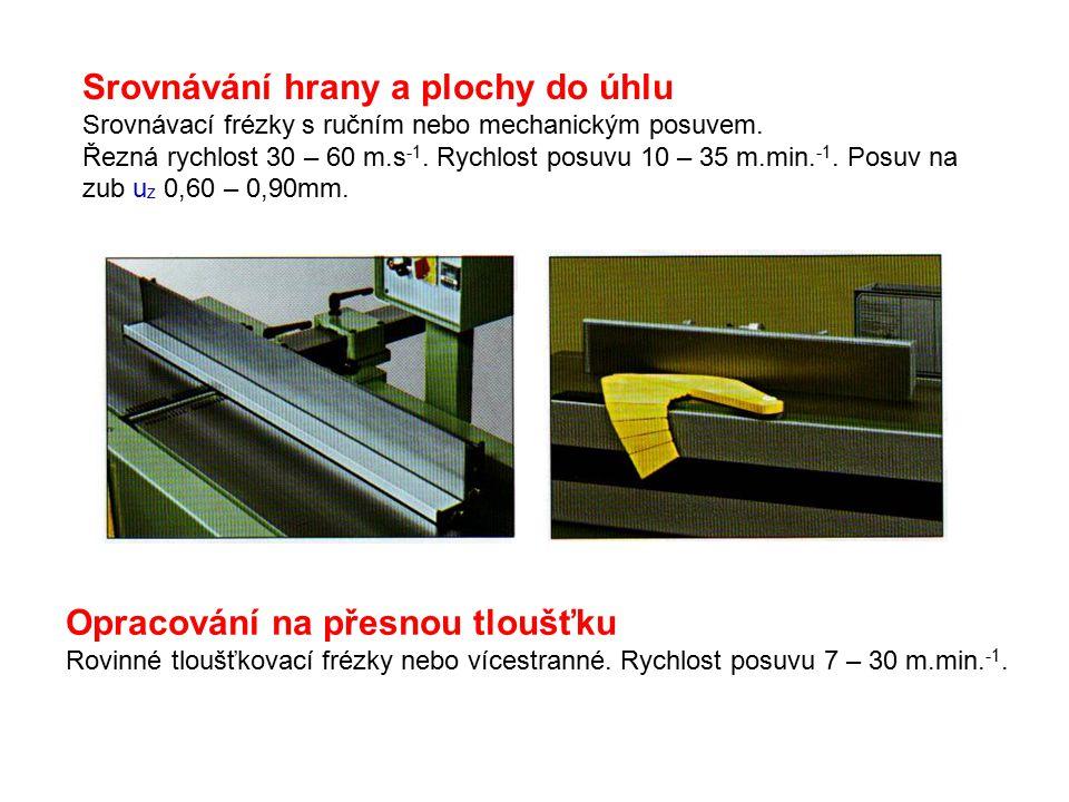 Srovnávání hrany a plochy do úhlu Srovnávací frézky s ručním nebo mechanickým posuvem. Řezná rychlost 30 – 60 m.s -1. Rychlost posuvu 10 – 35 m.min. -