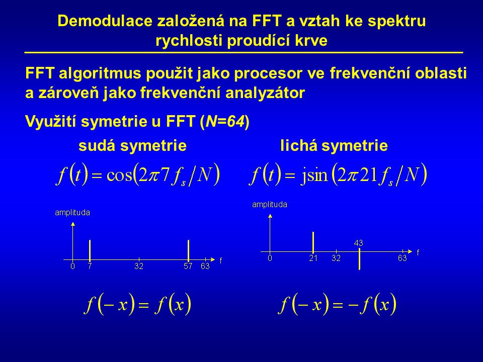 FFT algoritmus použit jako procesor ve frekvenční oblasti a zároveň jako frekvenční analyzátor sudá symetrielichá symetrie Využití symetrie u FFT (N=64) Demodulace založená na FFT a vztah ke spektru rychlosti proudící krve