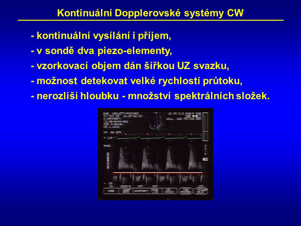 Kontinuální Dopplerovské systémy CW - kontinuální vysílání i příjem, - v sondě dva piezo-elementy, - vzorkovací objem dán šířkou UZ svazku, - možnost detekovat velké rychlosti průtoku, - nerozliší hloubku - množství spektrálních složek.
