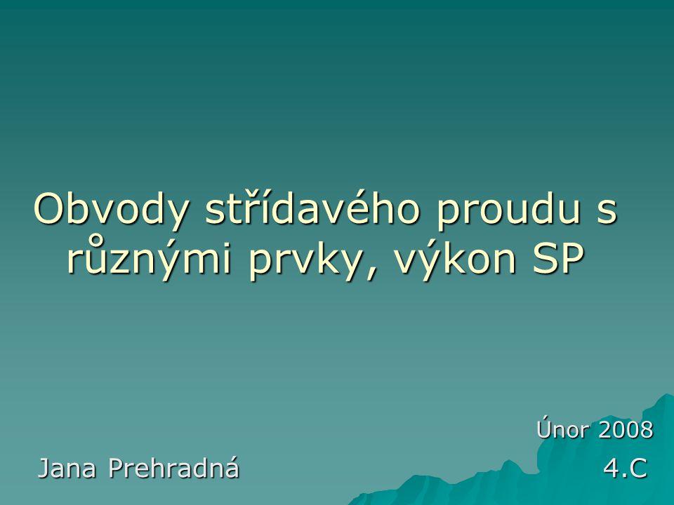 Obvody střídavého proudu s různými prvky, výkon SP Jana Prehradná 4.C Únor 2008