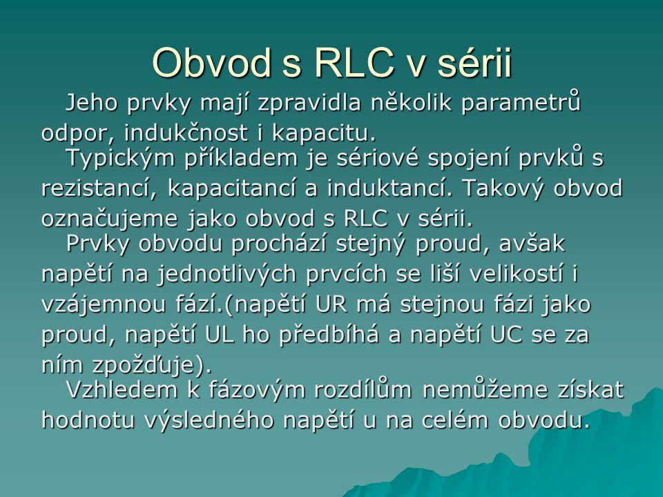 Obvod s RLC v sérii Jeho prvky mají zpravidla několik parametrů odpor, indukčnost i kapacitu.