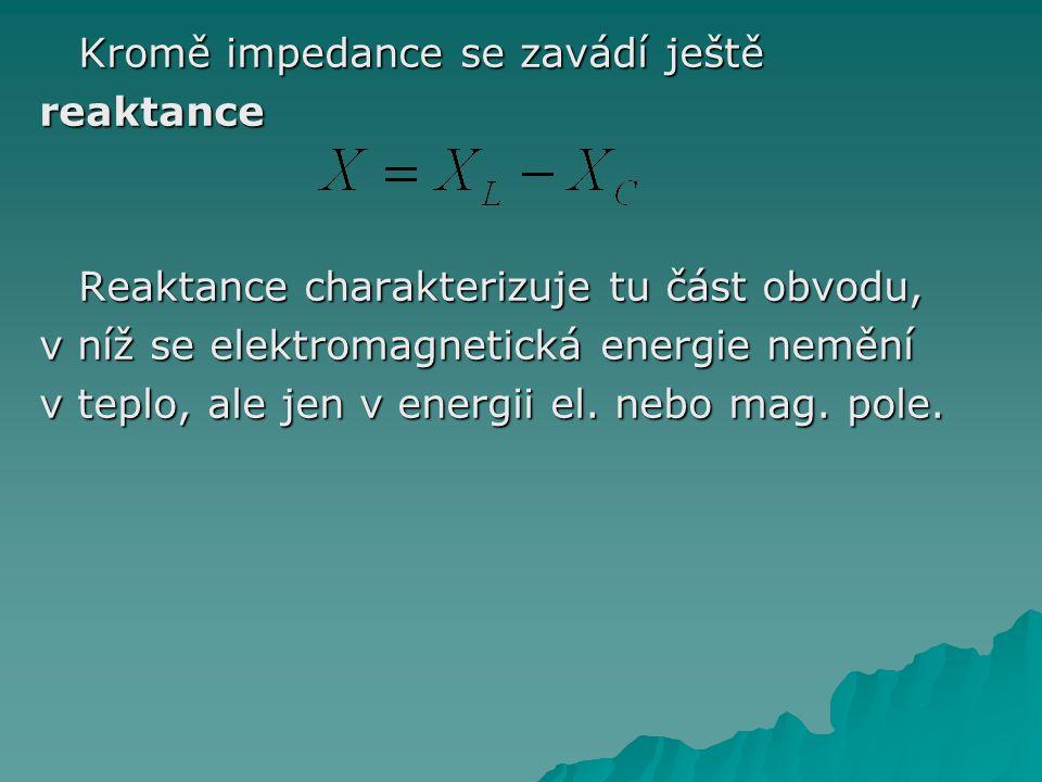 Kromě impedance se zavádí ještě reaktance Reaktance charakterizuje tu část obvodu, v níž se elektromagnetická energie nemění v teplo, ale jen v energii el.