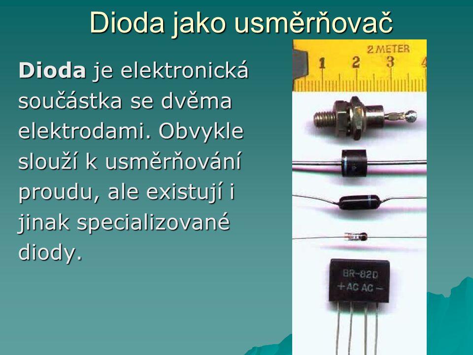 Dioda jako usměrňovač Dioda je elektronická součástka se dvěma elektrodami.