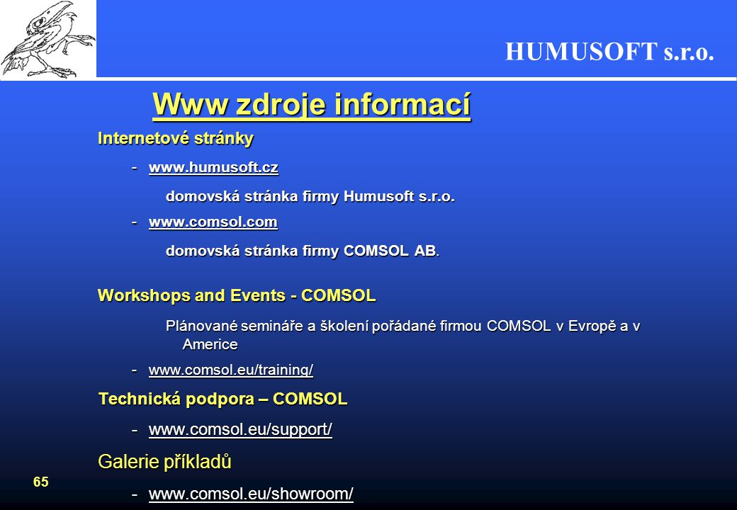 HUMUSOFT s.r.o. 64 COMSOL Multiphysics Požadavky na HWPožadavky na HW –Windows 2000, Windows XP, Windows XP Professional x64 Edition, Windows Vista (3