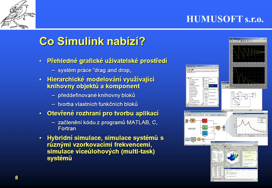 HUMUSOFT s.r.o. 7 Co je Simulink Základní nadstavba MATLABuZákladní nadstavba MATLABu Prostředí blokových schématProstředí blokových schémat Prvky pro