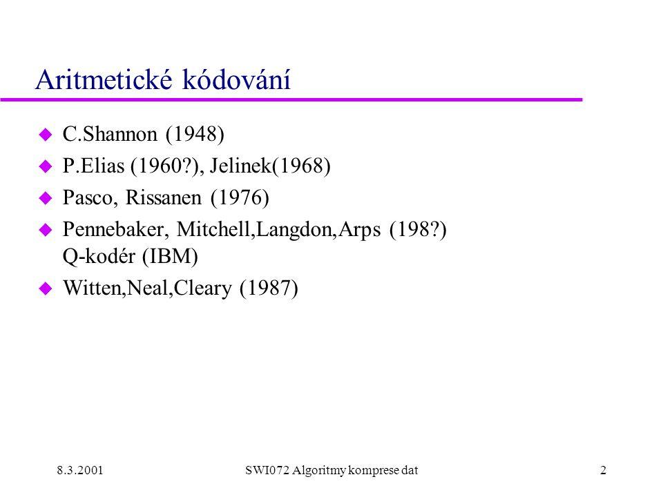 8.3.2001SWI072 Algoritmy komprese dat2 Aritmetické kódování u C.Shannon (1948) u P.Elias (1960 ), Jelinek(1968) u Pasco, Rissanen (1976) u Pennebaker, Mitchell,Langdon,Arps (198 ) Q-kodér (IBM) u Witten,Neal,Cleary (1987)