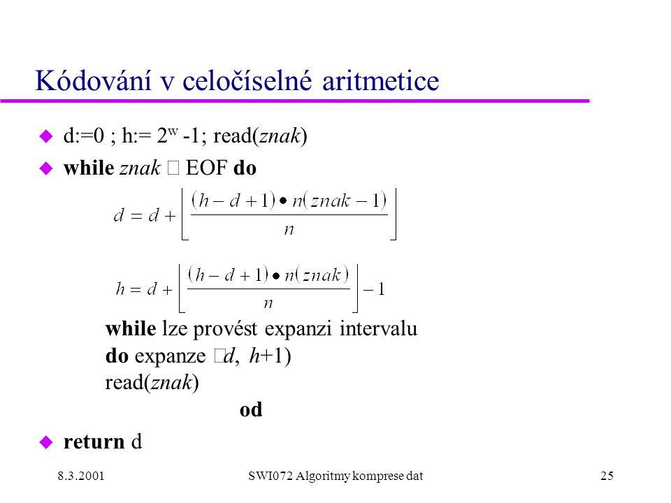 8.3.2001SWI072 Algoritmy komprese dat25 Kódování v celočíselné aritmetice u d:=0 ; h:= 2 w -1; read(znak)  while znak  EOF do while lze provést expanzi intervalu do expanze  d, h+1) read(znak) od u return d