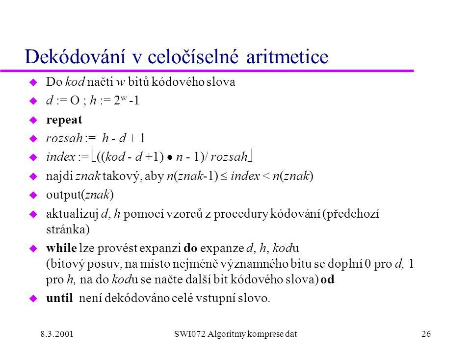 8.3.2001SWI072 Algoritmy komprese dat26 Dekódování v celočíselné aritmetice u Do kod načti w bitů kódového slova u d := O ; h := 2 w -1 u repeat u rozsah := h - d + 1 u index :=  ((kod - d +1)  n - 1)/ rozsah  u najdi znak takový, aby n(znak-1)  index < n(znak) u output(znak) u aktualizuj d, h pomocí vzorců z procedury kódování (předchozí stránka) u while lze provést expanzi do expanze d, h, kodu (bitový posuv, na místo nejméně významného bitu se doplní 0 pro d, 1 pro h, na do kodu se načte další bit kódového slova) od u until není dekódováno celé vstupní slovo.