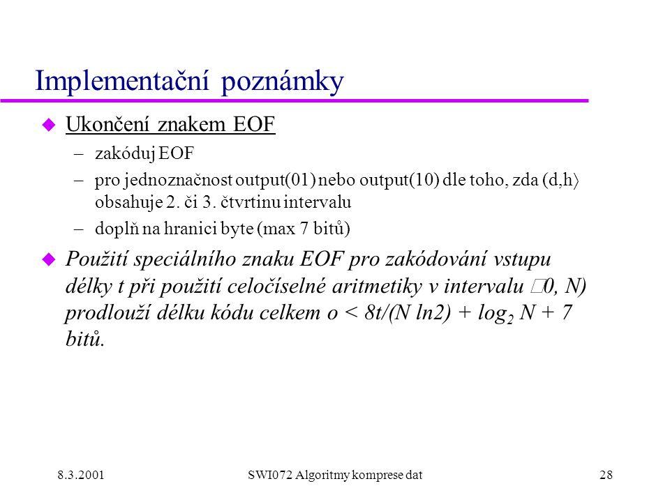8.3.2001SWI072 Algoritmy komprese dat28 Implementační poznámky u Ukončení znakem EOF –zakóduj EOF –pro jednoznačnost output(01) nebo output(10) dle to