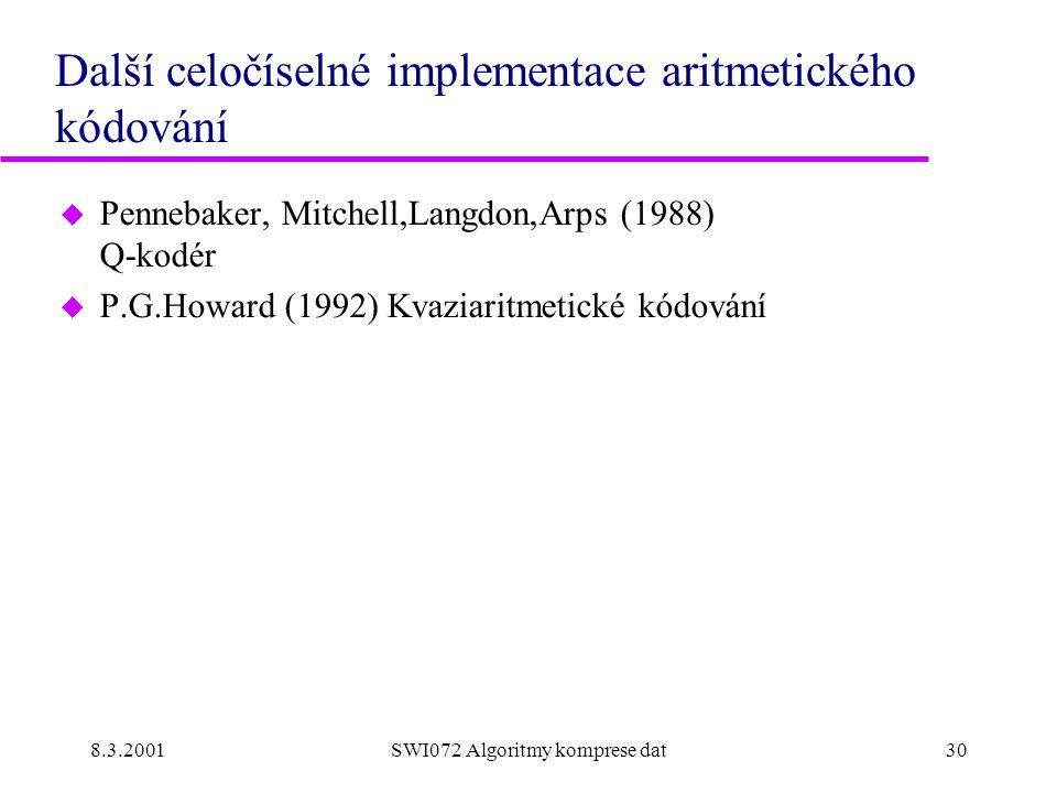 8.3.2001SWI072 Algoritmy komprese dat30 Další celočíselné implementace aritmetického kódování u Pennebaker, Mitchell,Langdon,Arps (1988) Q-kodér u P.G.Howard (1992) Kvaziaritmetické kódování