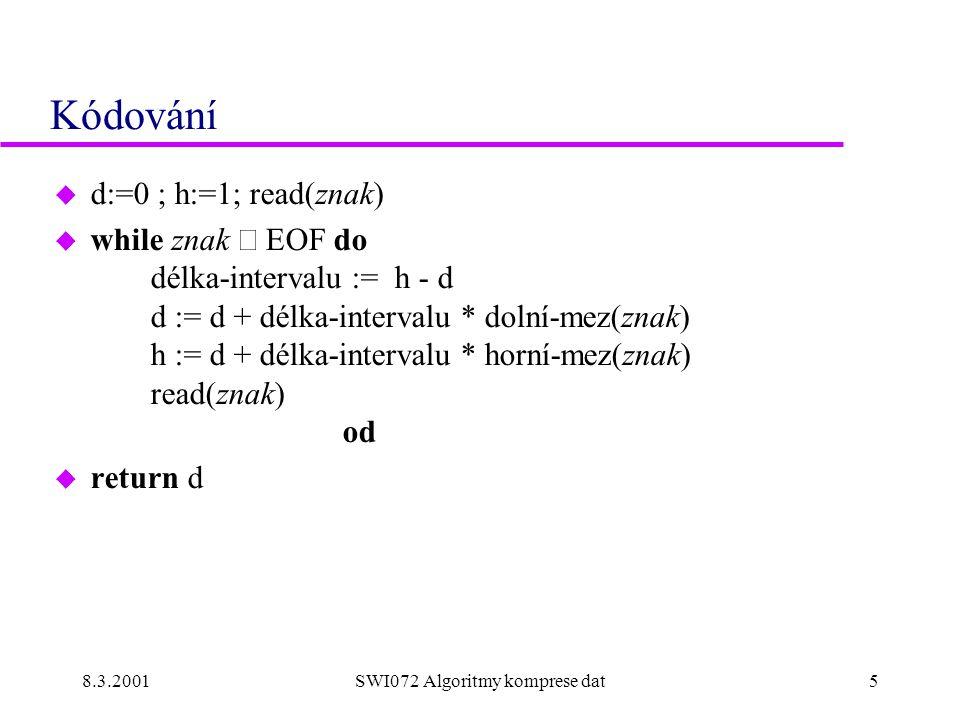 8.3.2001SWI072 Algoritmy komprese dat5 Kódování u d:=0 ; h:=1; read(znak)  while znak  EOF do délka-intervalu := h - d d := d + délka-intervalu * dolní-mez(znak) h := d + délka-intervalu * horní-mez(znak) read(znak) od u return d