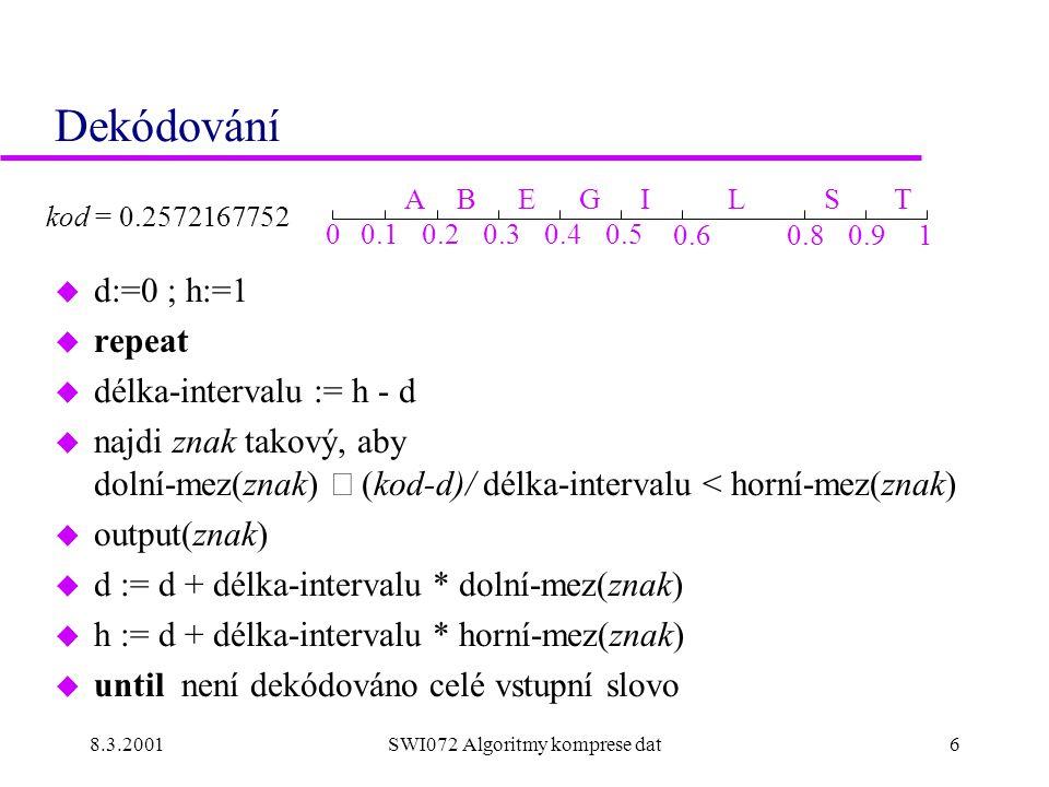 8.3.2001SWI072 Algoritmy komprese dat6 Dekódování u d:=0 ; h:=1 u repeat u délka-intervalu := h - d  najdi znak takový, aby dolní-mez(znak)  (kod-d)/ délka-intervalu < horní-mez(znak) u output(znak) u d := d + délka-intervalu * dolní-mez(znak) u h := d + délka-intervalu * horní-mez(znak) u until není dekódováno celé vstupní slovo ABEGILST 00.10.20.30.40.5 0.60.80.91 kod = 0.2572167752