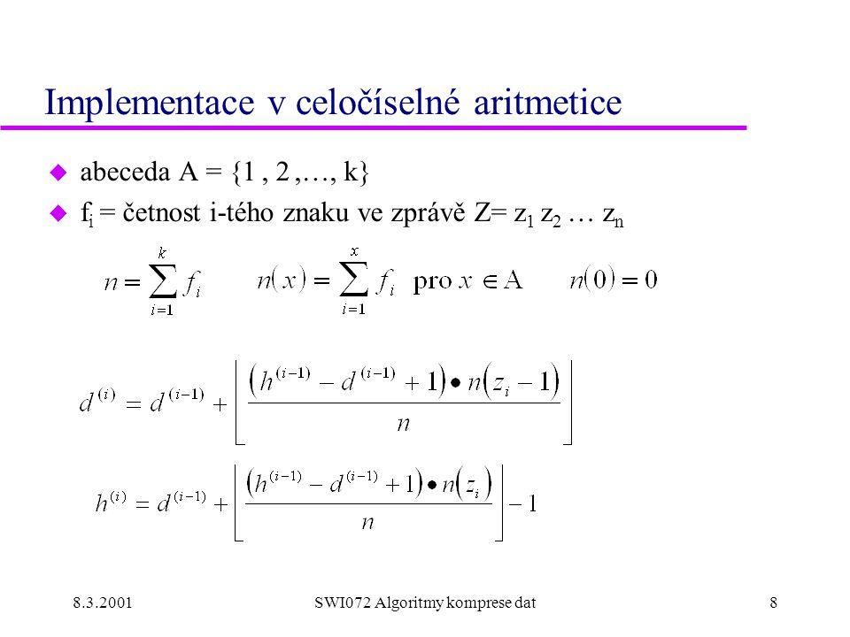 8.3.2001SWI072 Algoritmy komprese dat8 Implementace v celočíselné aritmetice u abeceda A = {1, 2,…, k} u f i = četnost i-tého znaku ve zprávě Z= z 1 z 2 … z n