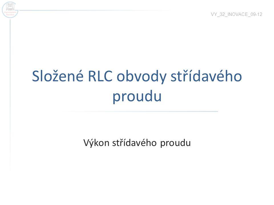 Složené RLC obvody střídavého proudu Výkon střídavého proudu VY_32_INOVACE_09-12