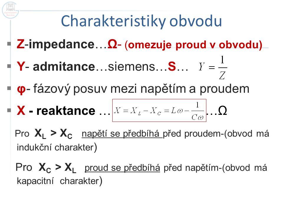 Charakteristiky obvodu  Z-impedance…Ω- (omezuje proud v obvodu)  Y- admitance…siemens…S…  φ- fázový posuv mezi napětím a proudem  X - reaktance …
