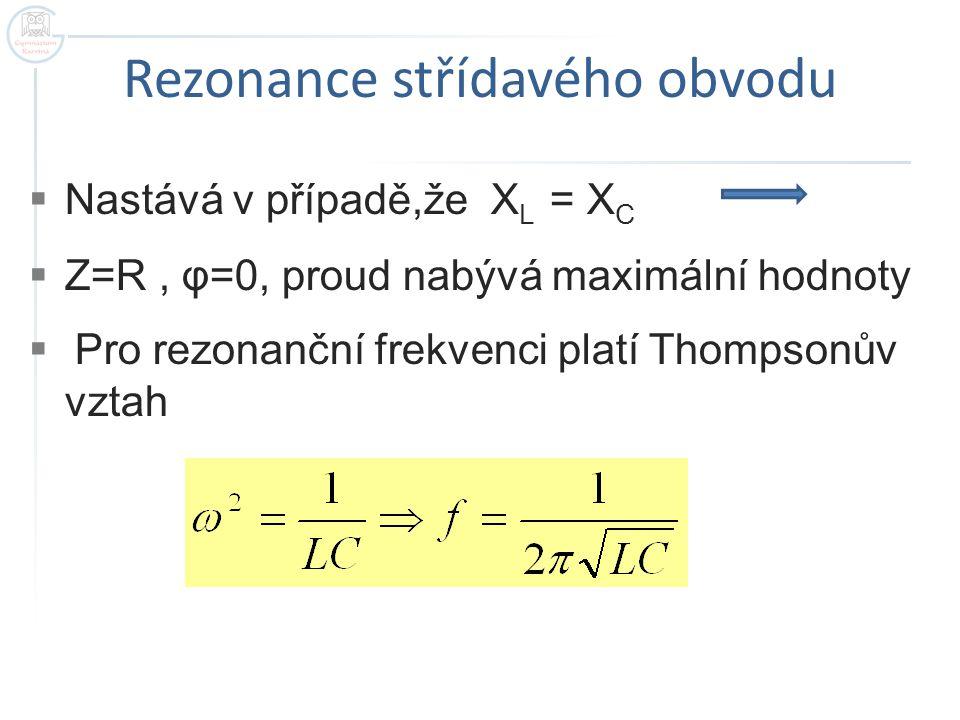 Rezonance střídavého obvodu  Nastává v případě,že X L = X C  Z=R, φ=0, proud nabývá maximální hodnoty  Pro rezonanční frekvenci platí Thompsonův vz