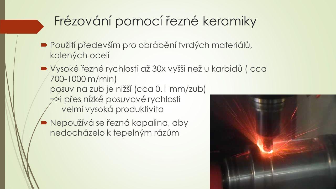 Frézování pomocí řezné keramiky  Použití především pro obrábění tvrdých materiálů, kalených ocelí  Vysoké řezné rychlosti až 30x vyšší než u karbidů ( cca 700-1000 m/min) posuv na zub je nižší (cca 0.1 mm/zub) =>i přes nízké posuvové rychlosti velmi vysoká produktivita  Nepoužívá se řezná kapalina, aby nedocházelo k tepelným rázům