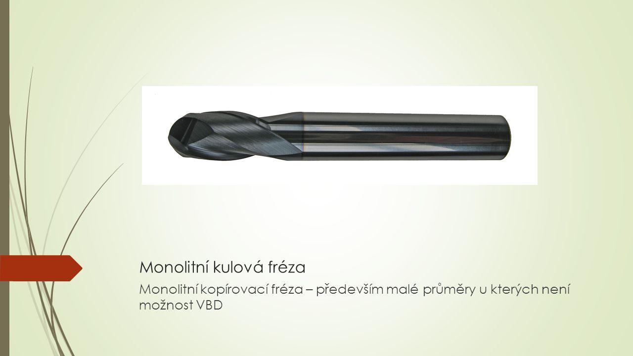 Monolitní kulová fréza Monolitní kopírovací fréza – především malé průměry u kterých není možnost VBD