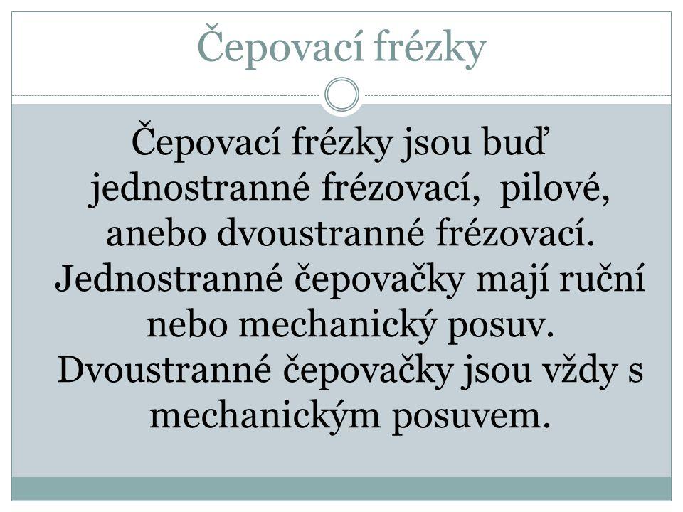 Čepovací frézky jsou buď jednostranné frézovací, pilové, anebo dvoustranné frézovací. Jednostranné čepovačky mají ruční nebo mechanický posuv. Dvoustr