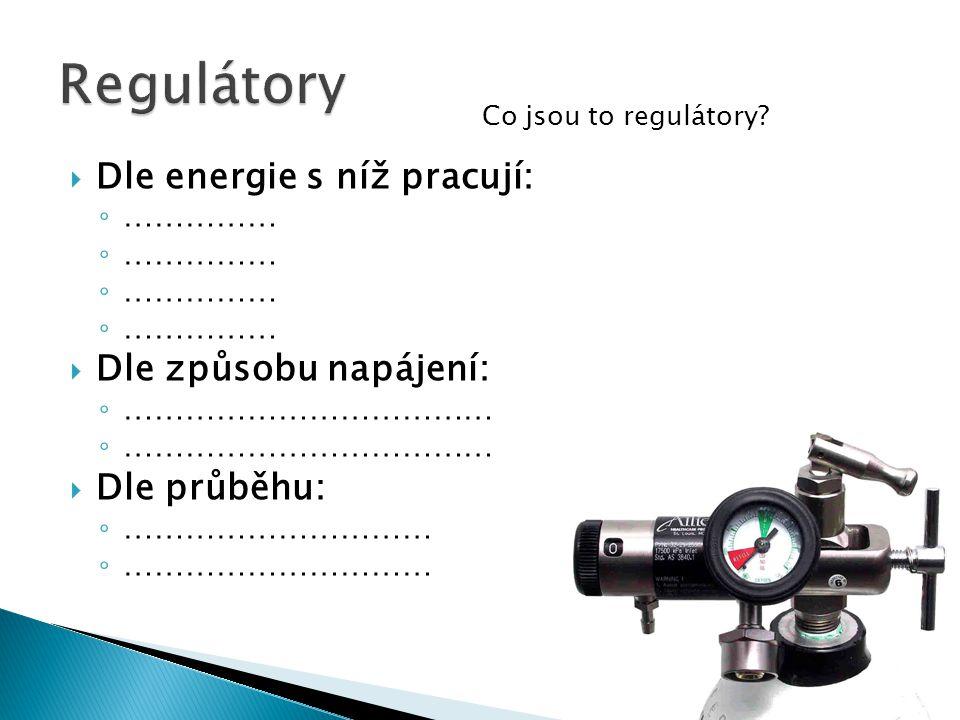  Dle energie s níž pracují: ◦ ……………  Dle způsobu napájení: ◦ ………………………………  Dle průběhu: ◦ ………………………… Co jsou to regulátory?