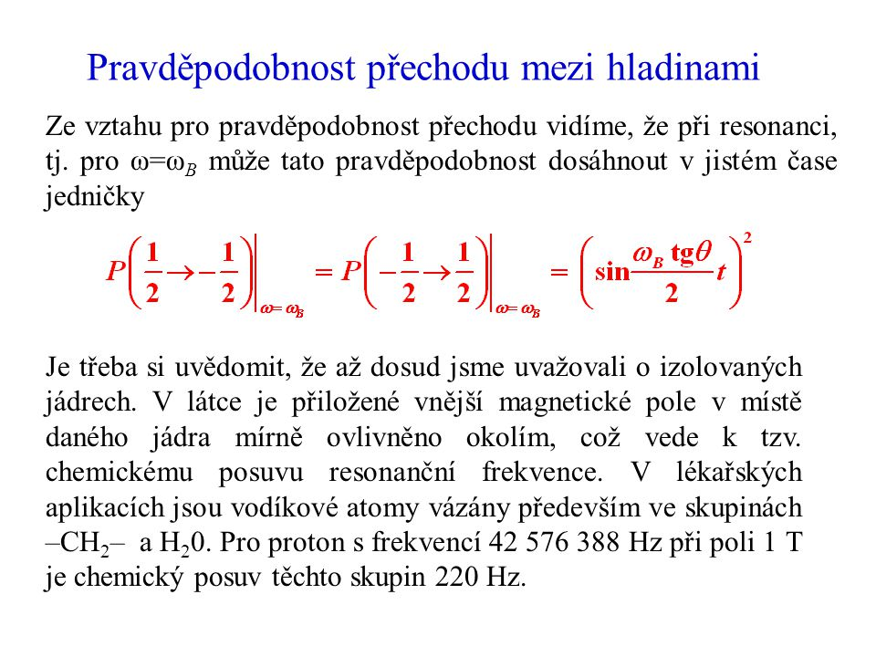 Teplotní rovnováha pro jaderné spiny v látce z x y B B=0 B>0B>0 ΔEΔE E+E+ E_ E0E0 Vlivem nenulové teploty se v rovnovážném stavu nachází část jader ve vyšší energetické hladině.