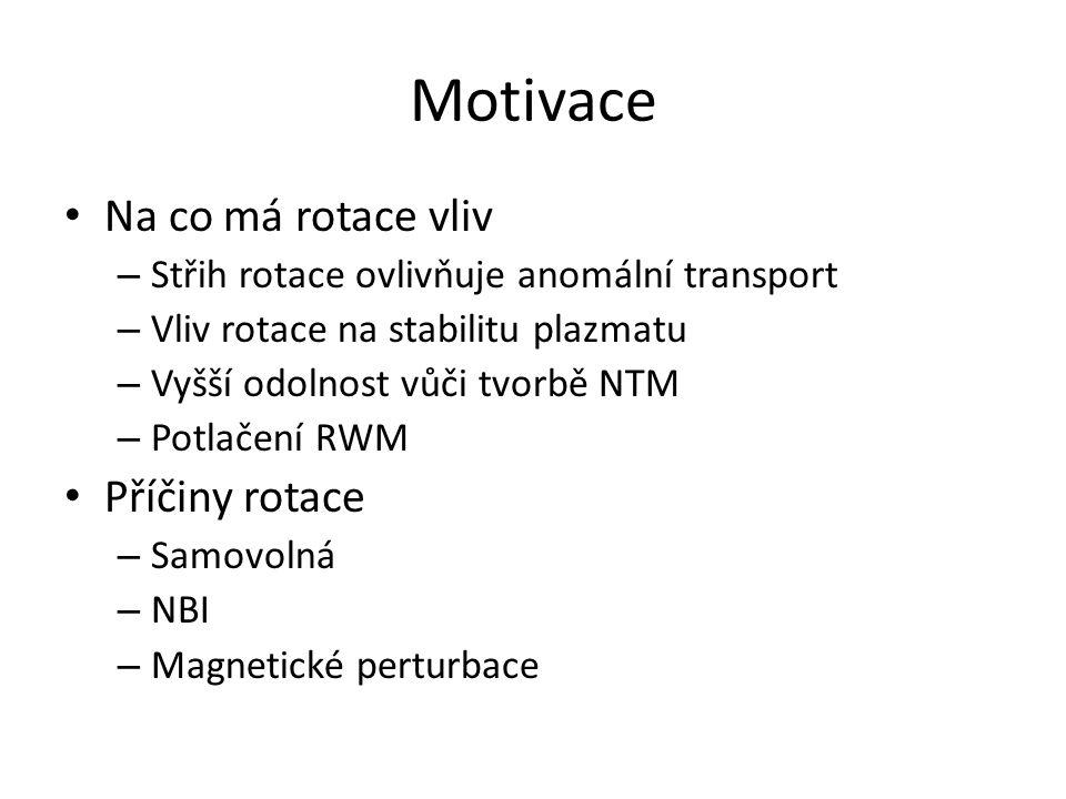 Motivace Na co má rotace vliv – Střih rotace ovlivňuje anomální transport – Vliv rotace na stabilitu plazmatu – Vyšší odolnost vůči tvorbě NTM – Potlačení RWM Příčiny rotace – Samovolná – NBI – Magnetické perturbace