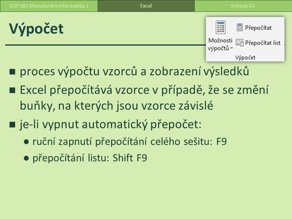 Výpočet proces výpočtu vzorců a zobrazení výsledků Excel přepočítává vzorce v případě, že se změní buňky, na kterých jsou vzorce závislé je-li vypnut automatický přepočet: ruční zapnutí přepočítání celého sešitu: F9 přepočítání listu: Shift F9 ExcelSnímek 422OP381 Manažerská informatika 1