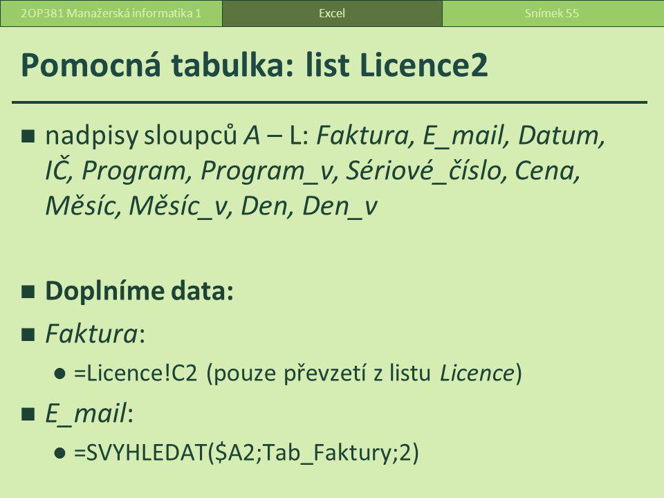 Pomocná tabulka: list Licence2 nadpisy sloupců A – L: Faktura, E_mail, Datum, IČ, Program, Program_v, Sériové_číslo, Cena, Měsíc, Měsíc_v, Den, Den_v Doplníme data: Faktura: =Licence!C2 (pouze převzetí z listu Licence) E_mail: =SVYHLEDAT($A2;Tab_Faktury;2) ExcelSnímek 552OP381 Manažerská informatika 1