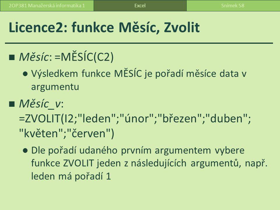 Licence2: funkce Měsíc, Zvolit Měsíc: =MĚSÍC(C2) Výsledkem funkce MĚSÍC je pořadí měsíce data v argumentu Měsíc_v: =ZVOLIT(I2; leden ; únor ; březen ; duben ; květen ; červen ) Dle pořadí udaného prvním argumentem vybere funkce ZVOLIT jeden z následujících argumentů, např.