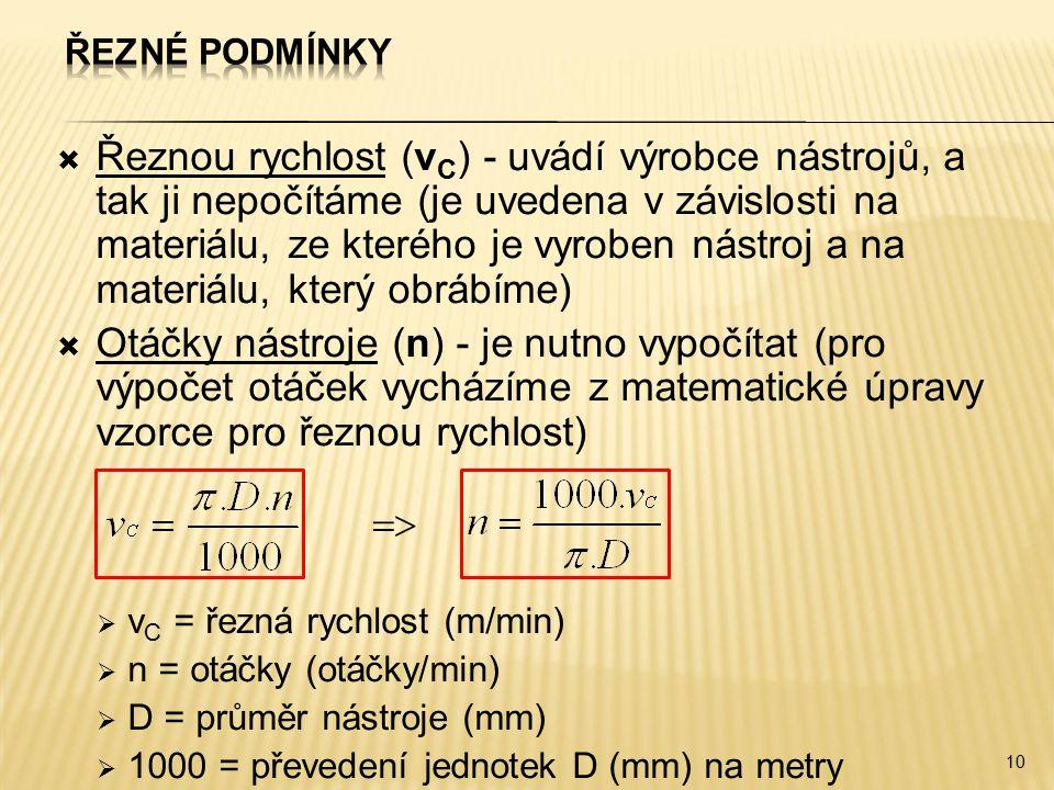  Řeznou rychlost (v C ) - uvádí výrobce nástrojů, a tak ji nepočítáme (je uvedena v závislosti na materiálu, ze kterého je vyroben nástroj a na materiálu, který obrábíme)  Otáčky nástroje (n) - je nutno vypočítat (pro výpočet otáček vycházíme z matematické úpravy vzorce pro řeznou rychlost)   v C = řezná rychlost (m/min)  n = otáčky (otáčky/min)  D = průměr nástroje (mm)  1000 = převedení jednotek D (mm) na metry 10