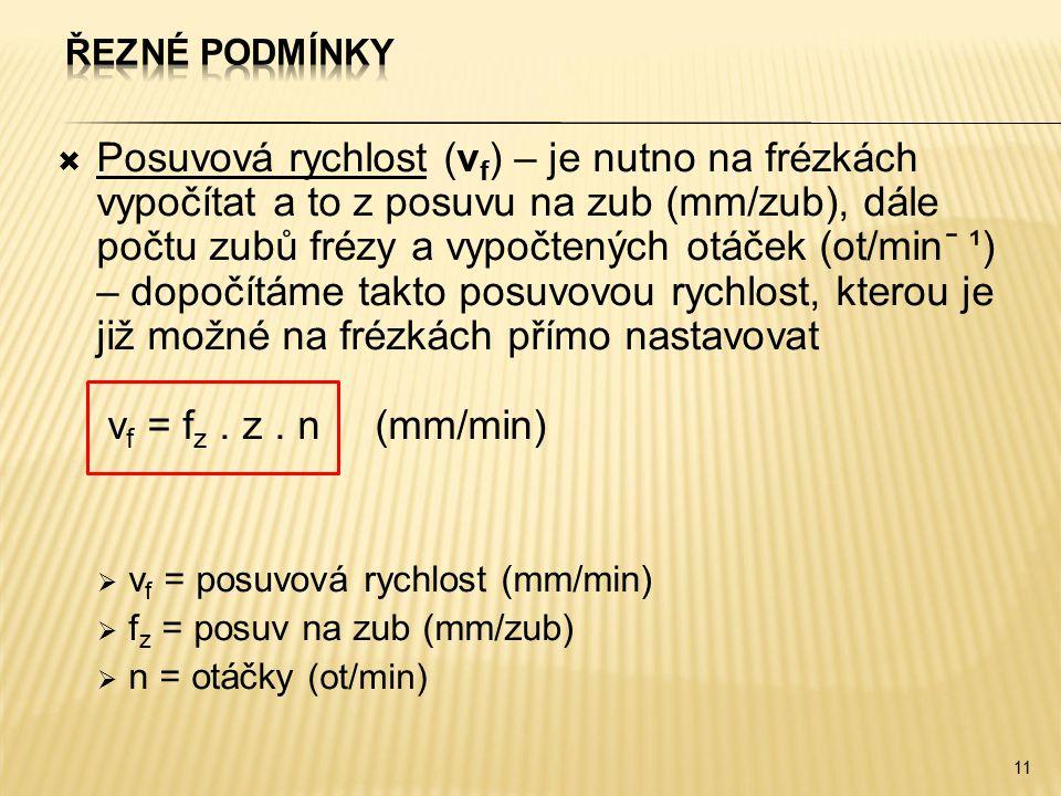  Posuvová rychlost (v f ) – je nutno na frézkách vypočítat a to z posuvu na zub (mm/zub), dále počtu zubů frézy a vypočtených otáček (ot/min ̄ ¹) – dopočítáme takto posuvovou rychlost, kterou je již možné na frézkách přímo nastavovat v f = f z.
