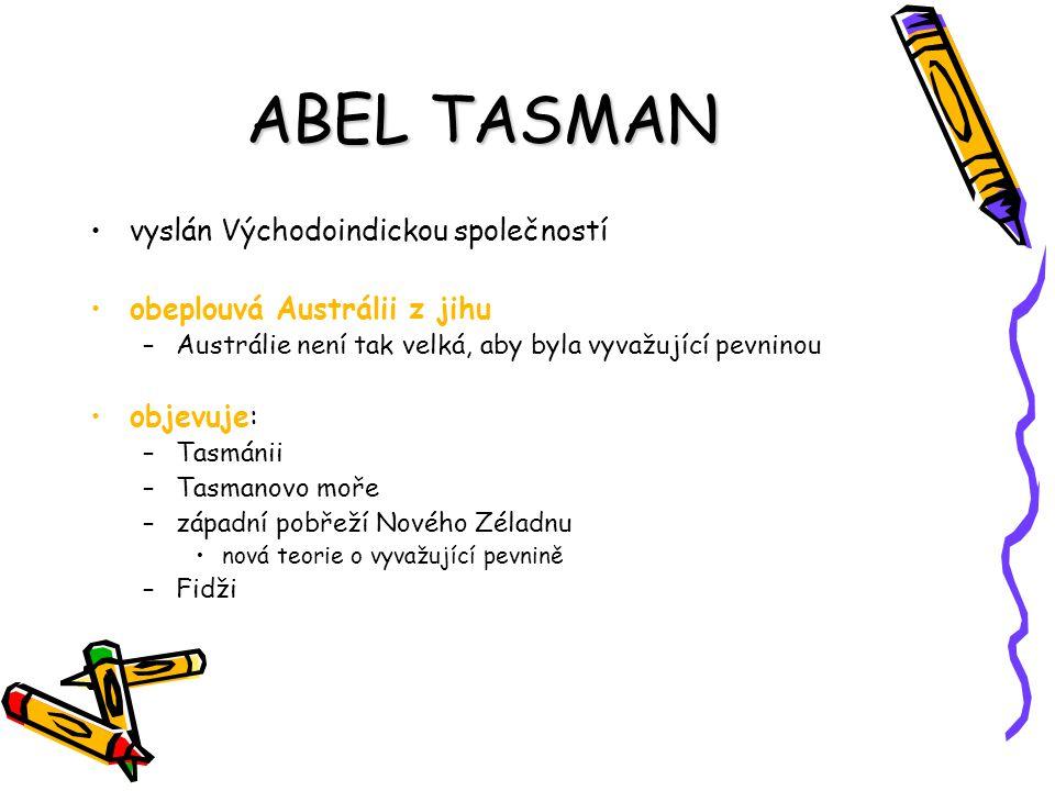 ABEL TASMAN vyslán Východoindickou společností obeplouvá Austrálii z jihu –Austrálie není tak velká, aby byla vyvažující pevninou objevuje: –Tasmánii