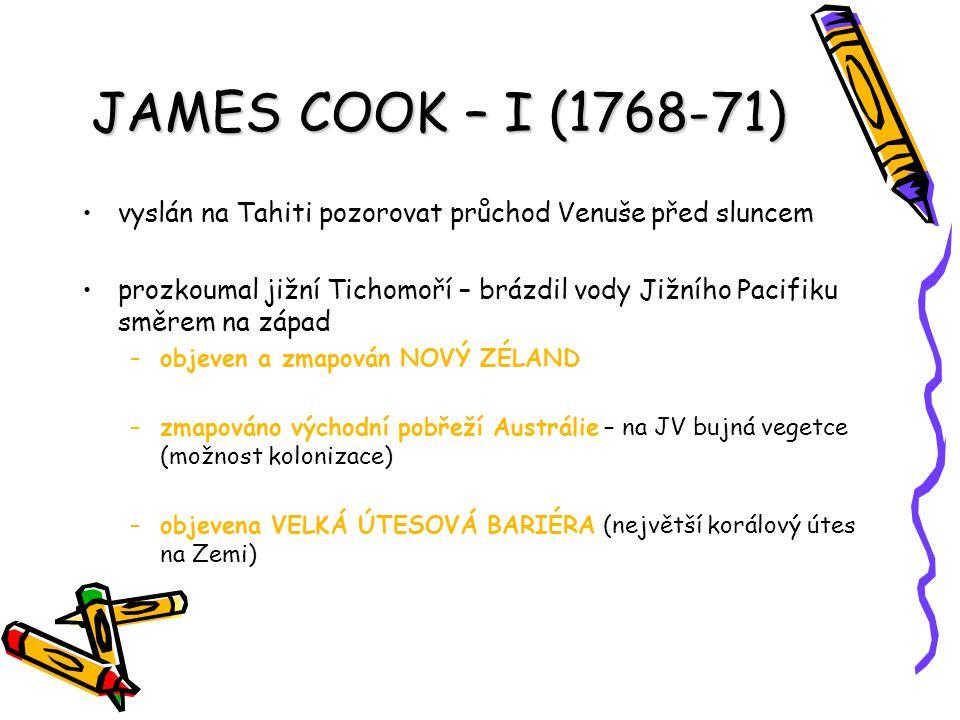 JAMES COOK – I (1768-71) vyslán na Tahiti pozorovat průchod Venuše před sluncem prozkoumal jižní Tichomoří – brázdil vody Jižního Pacifiku směrem na z