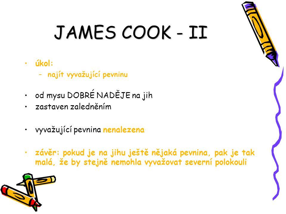 JAMES COOK - II úkol: –najít vyvažující pevninu od mysu DOBRÉ NADĚJE na jih zastaven zaledněním vyvažující pevnina nenalezena závěr: pokud je na jihu