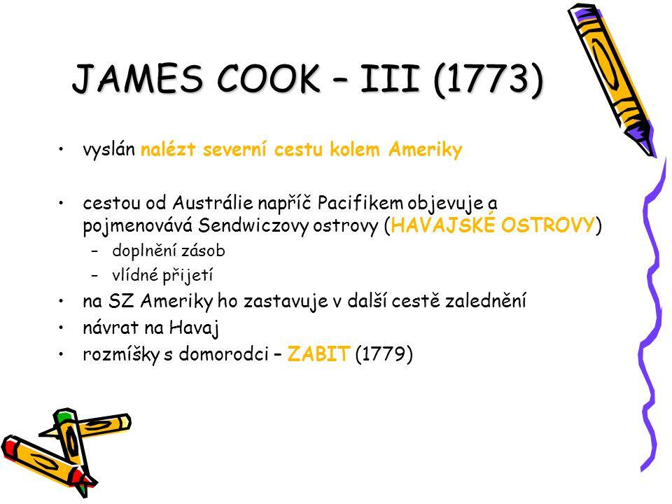JAMES COOK – III (1773) vyslán nalézt severní cestu kolem Ameriky cestou od Austrálie napříč Pacifikem objevuje a pojmenovává Sendwiczovy ostrovy (HAV