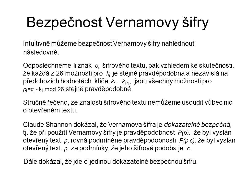 Bezpečnost Vernamovy šifry Intuitivně můžeme bezpečnost Vernamovy šifry nahlédnout následovně. Odposlechneme-li znak c i šifrového textu, pak vzhledem
