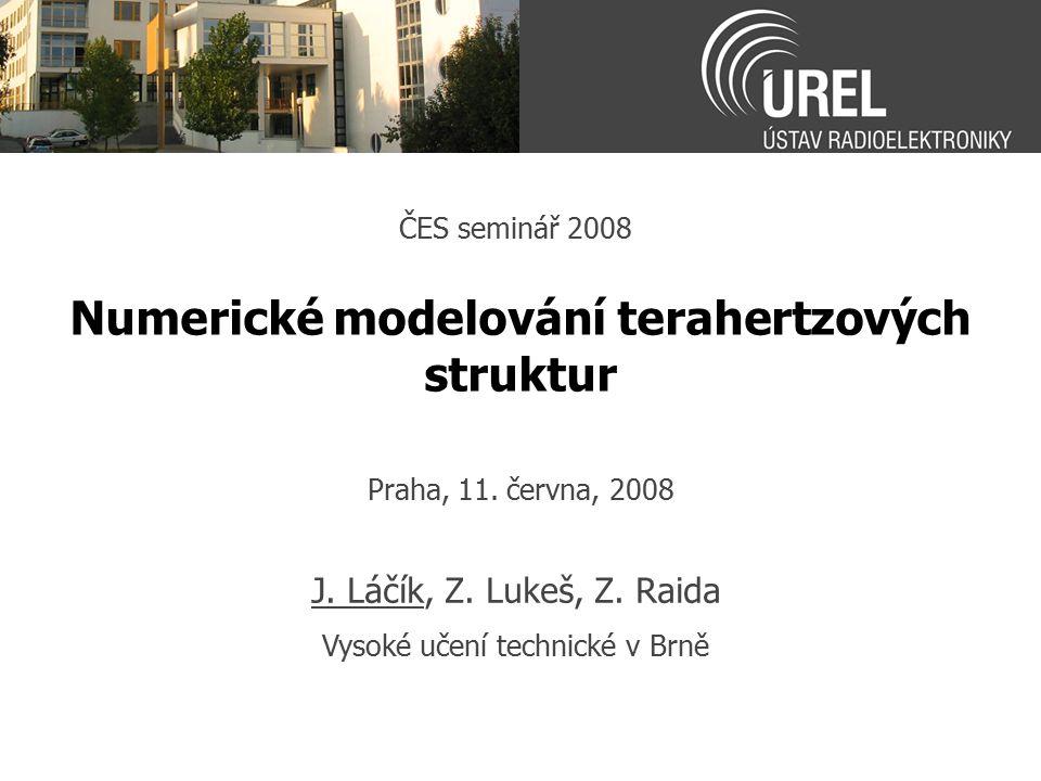 Numerické modelování terahertzových struktur ČES seminář 2008 J. Láčík, Z. Lukeš, Z. Raida Vysoké učení technické v Brně Praha, 11. června, 2008
