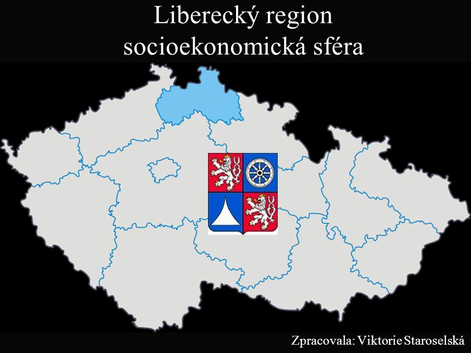 Liberecký region socioekonomická sféra Zpracovala: Viktorie Staroselská