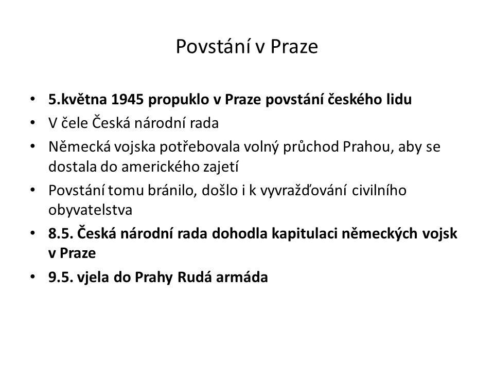 Povstání v Praze 5.května 1945 propuklo v Praze povstání českého lidu V čele Česká národní rada Německá vojska potřebovala volný průchod Prahou, aby se dostala do amerického zajetí Povstání tomu bránilo, došlo i k vyvražďování civilního obyvatelstva 8.5.