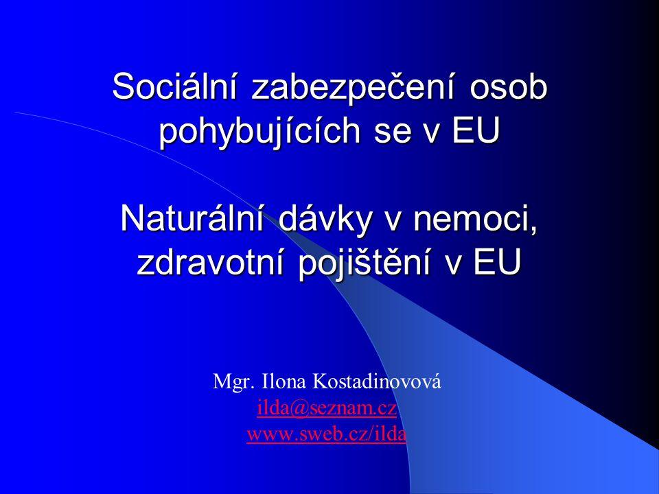Sociální zabezpečení osob pohybujících se v EU Naturální dávky v nemoci, zdravotní pojištění v EU Mgr. Ilona Kostadinovová ilda@seznam.cz www.sweb.cz/