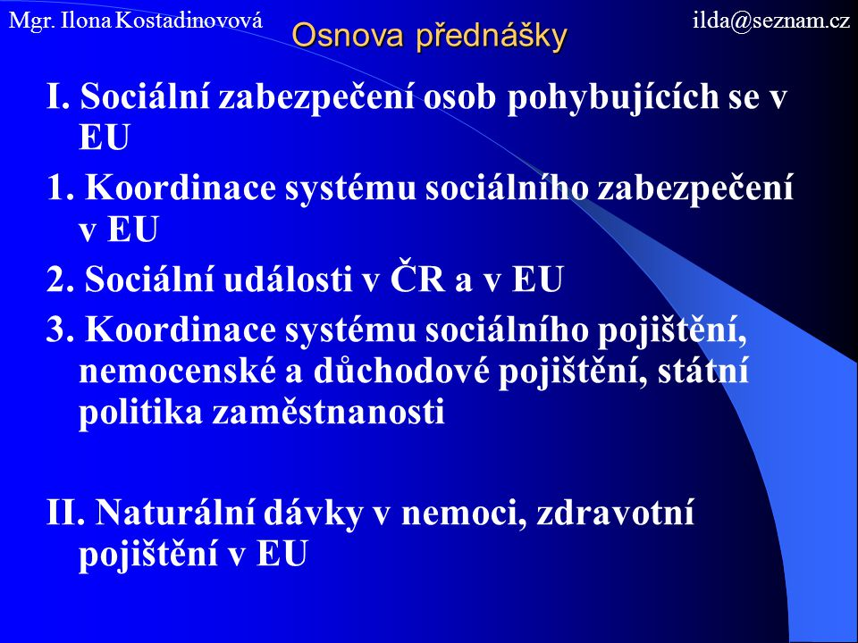 Osnova přednášky I. Sociální zabezpečení osob pohybujících se v EU 1. Koordinace systému sociálního zabezpečení v EU 2. Sociální události v ČR a v EU