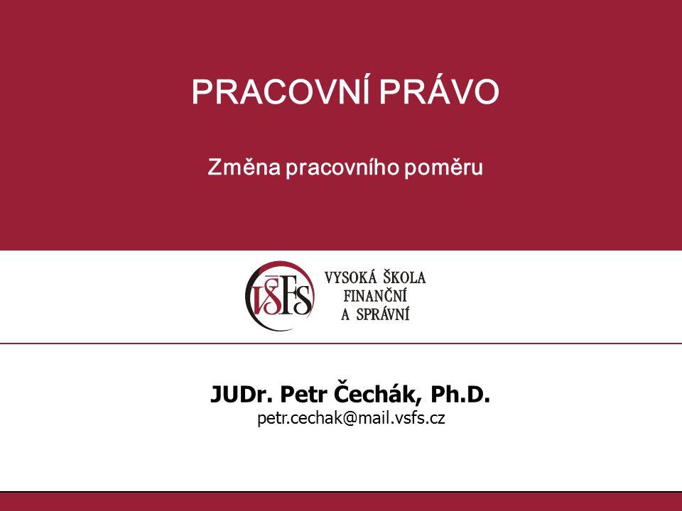 PRACOVNÍ PRÁVO Změna pracovního poměru JUDr. Petr Čechák, Ph.D. petr.cechak@mail.vsfs.cz