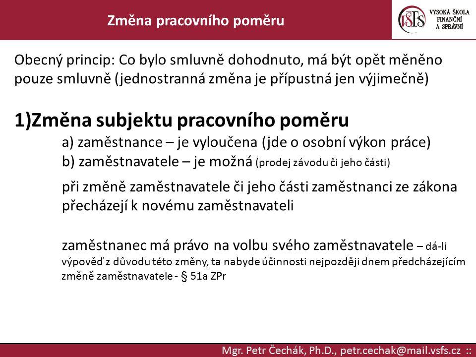 Mgr. Petr Čechák, Ph.D., petr.cechak@mail.vsfs.cz :: Změna pracovního poměru Obecný princip: Co bylo smluvně dohodnuto, má být opět měněno pouze smluv