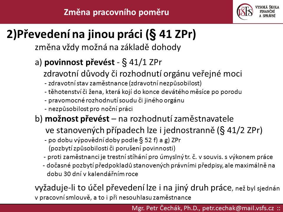 Mgr. Petr Čechák, Ph.D., petr.cechak@mail.vsfs.cz :: Změna pracovního poměru 2)Převedení na jinou práci (§ 41 ZPr) změna vždy možná na základě dohody