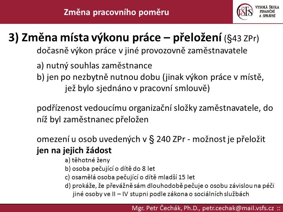 Mgr. Petr Čechák, Ph.D., petr.cechak@mail.vsfs.cz :: Změna pracovního poměru 3) Změna místa výkonu práce – přeložení (§43 ZPr) dočasně výkon práce v j